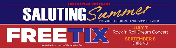 Supporting Veterans Saluting Summer - Providence Medical Center Amphitheater - Free Tix Available in stores. While supplies last. July 7 Rock 'n Roll Dream Concert September 8 Deja vu.